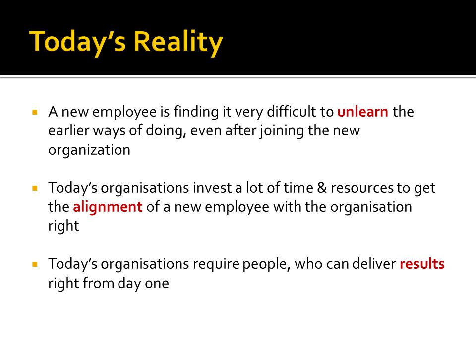 A new employee is finding it very difficult to unlearn the earlier ways of doing, even after joining the new organization Todays organisations invest