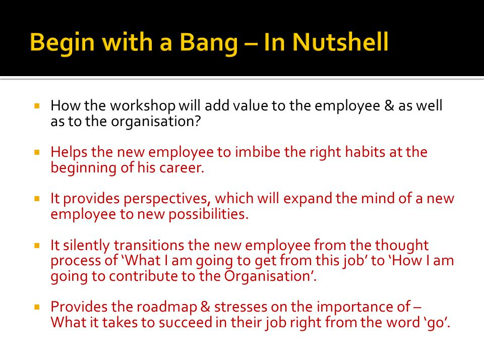 How the workshop will add value to the employee & as well as to the organisation? Helps the new employee to imbibe the right habits at the beginning o