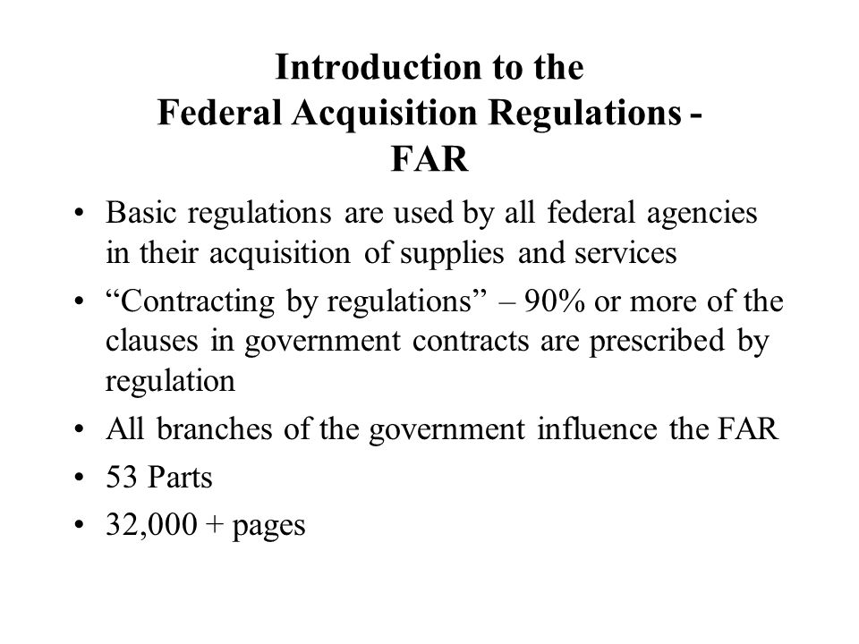 Introduction to the Federal Acquisition Regulations - FAR Basic regulations are used by all federal agencies in their acquisition of supplies and serv