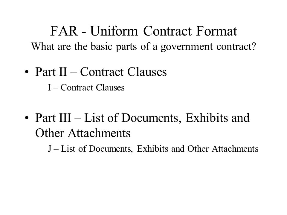 FAR - Uniform Contract Format What are the basic parts of a government contract? Part II – Contract Clauses I – Contract Clauses Part III – List of Do