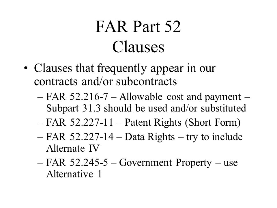 FAR Part 52 Clauses Clauses that frequently appear in our contracts and/or subcontracts –FAR 52.216-7 – Allowable cost and payment – Subpart 31.3 shou