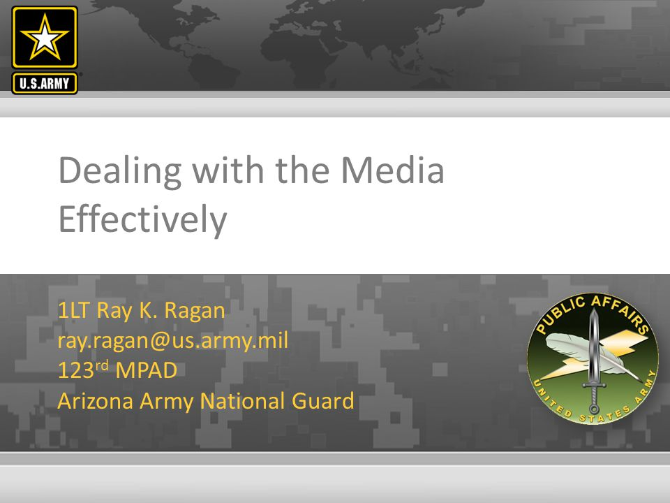 Dealing with the Media Effectively 1LT Ray K. Ragan ray.ragan@us.army.mil 123 rd MPAD Arizona Army National Guard
