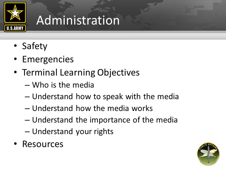 Administration Safety Emergencies Terminal Learning Objectives – Who is the media – Understand how to speak with the media – Understand how the media