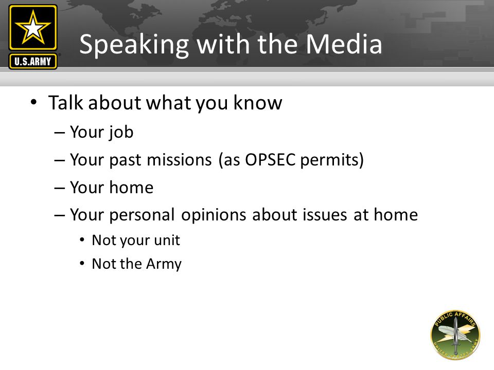 Speaking with the Media What not to talk about – Future missions – Casualties – Vulnerabilities – Speculation – Your personal opinions On the mission On the unit The Army