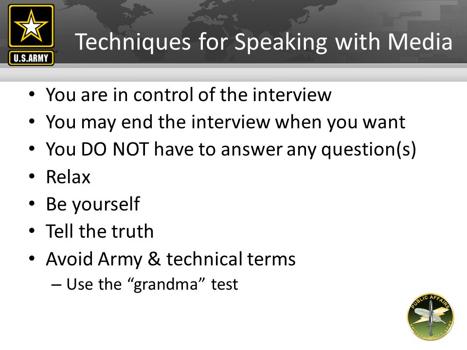 Techniques for Speaking with Media Think before you answer Keep answers short – dont ramble Answer one question at a time Never say no comment If uncomfortable, stop the interview