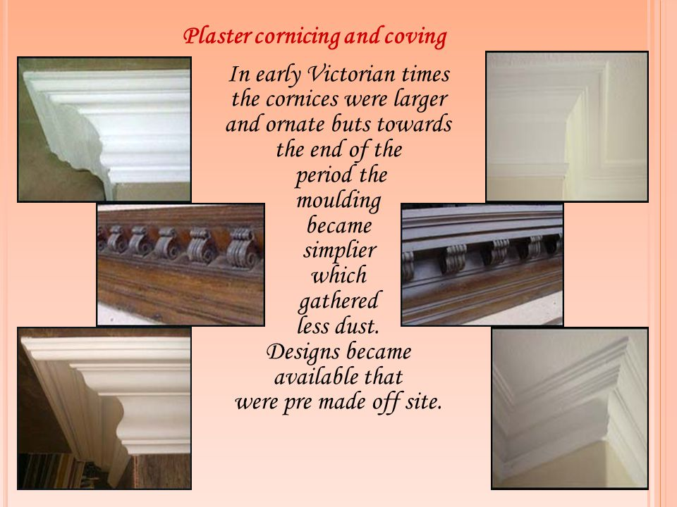 Plaster cornicing and coving In early Victorian times the cornices were larger and ornate buts towards the end of the period the moulding became simpl