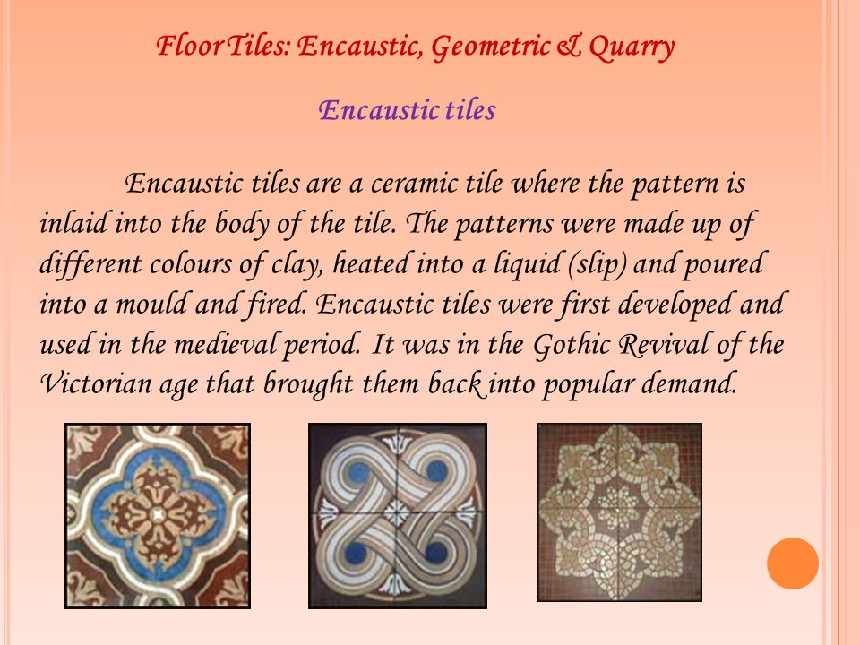 Floor Tiles: Encaustic, Geometric & Quarry Encaustic tiles Encaustic tiles are a ceramic tile where the pattern is inlaid into the body of the tile. T