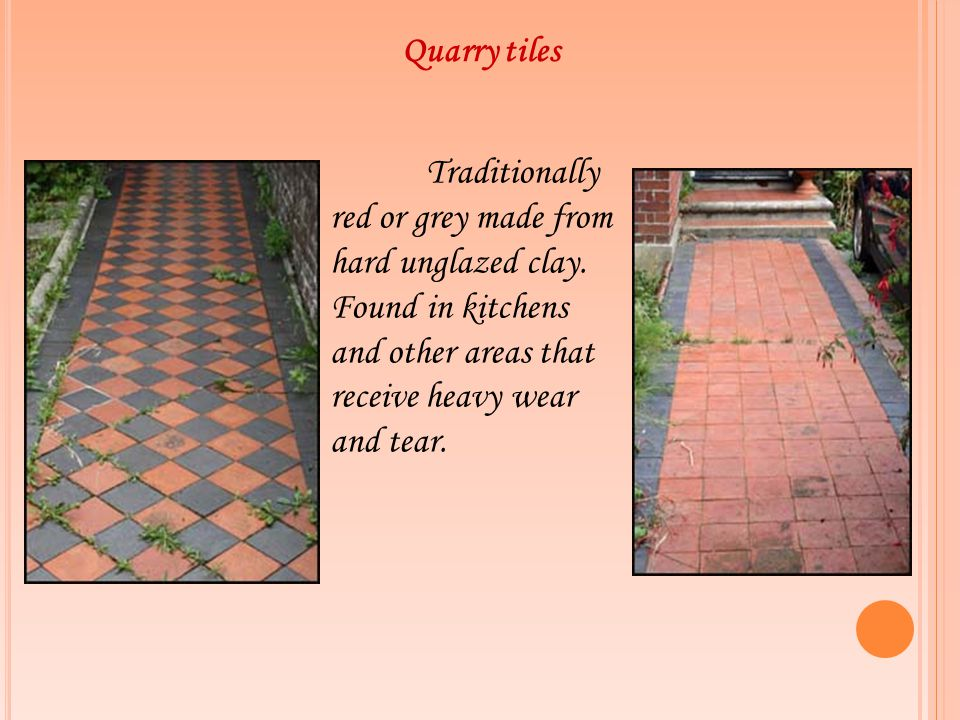 Quarry tiles Traditionally red or grey made from hard unglazed clay. Found in kitchens and other areas that receive heavy wear and tear.