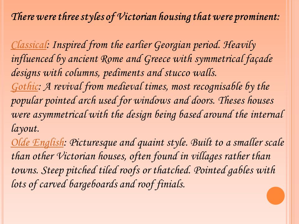There were three styles of Victorian housing that were prominent: ClassicalClassical: Inspired from the earlier Georgian period. Heavily influenced by