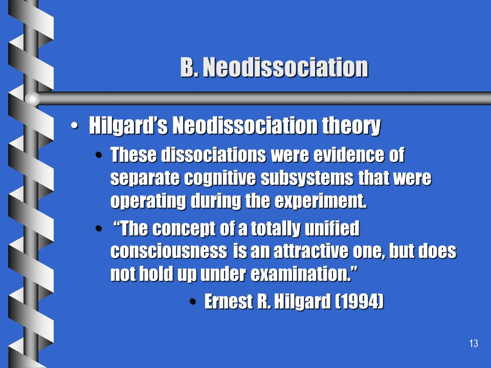 13 B. Neodissociation Hilgards Neodissociation theoryHilgards Neodissociation theory These dissociations were evidence of separate cognitive subsystem