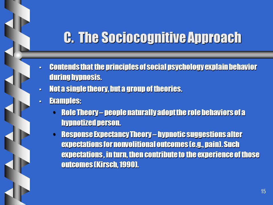 15 C. The Sociocognitive Approach Contends that the principles of social psychology explain behavior during hypnosis. Contends that the principles of