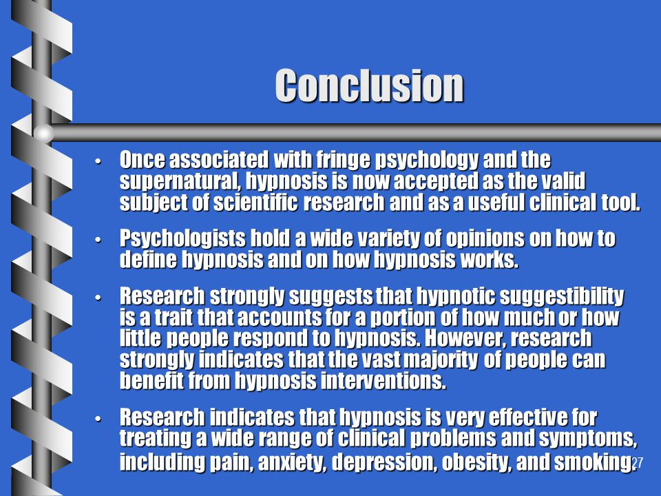 27 Conclusion Once associated with fringe psychology and the supernatural, hypnosis is now accepted as the valid subject of scientific research and as
