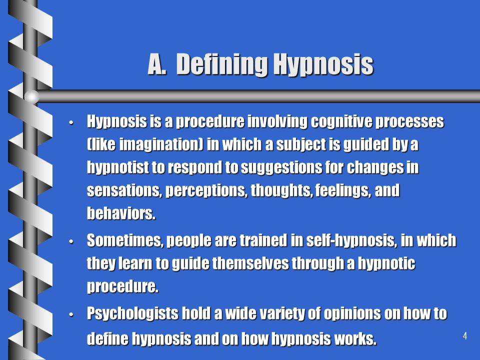 4 A. Defining Hypnosis Hypnosis is a procedure involving cognitive processes (like imagination) in which a subject is guided by a hypnotist to respond