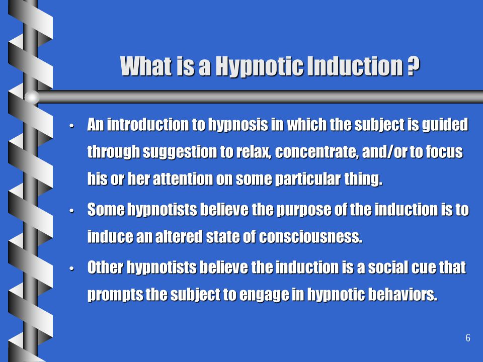 6 What is a Hypnotic Induction ? An introduction to hypnosis in which the subject is guided through suggestion to relax, concentrate, and/or to focus