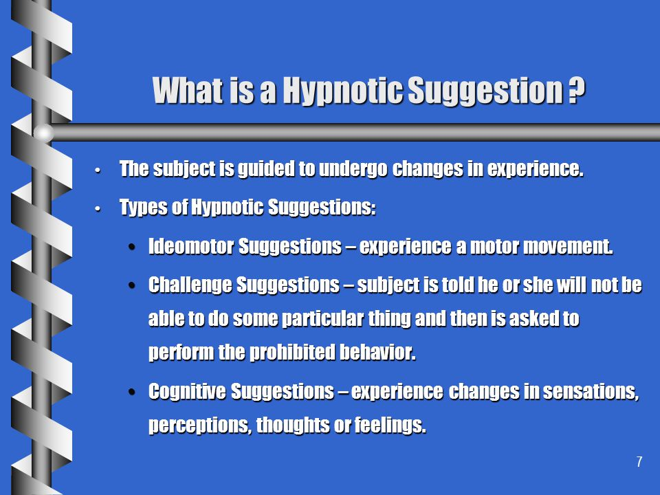 7 What is a Hypnotic Suggestion ? The subject is guided to undergo changes in experience. The subject is guided to undergo changes in experience. Type