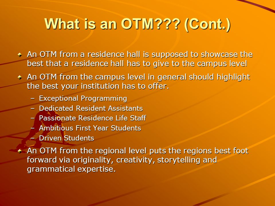 What is an OTM??? (Cont.) An OTM from a residence hall is supposed to showcase the best that a residence hall has to give to the campus level An OTM f