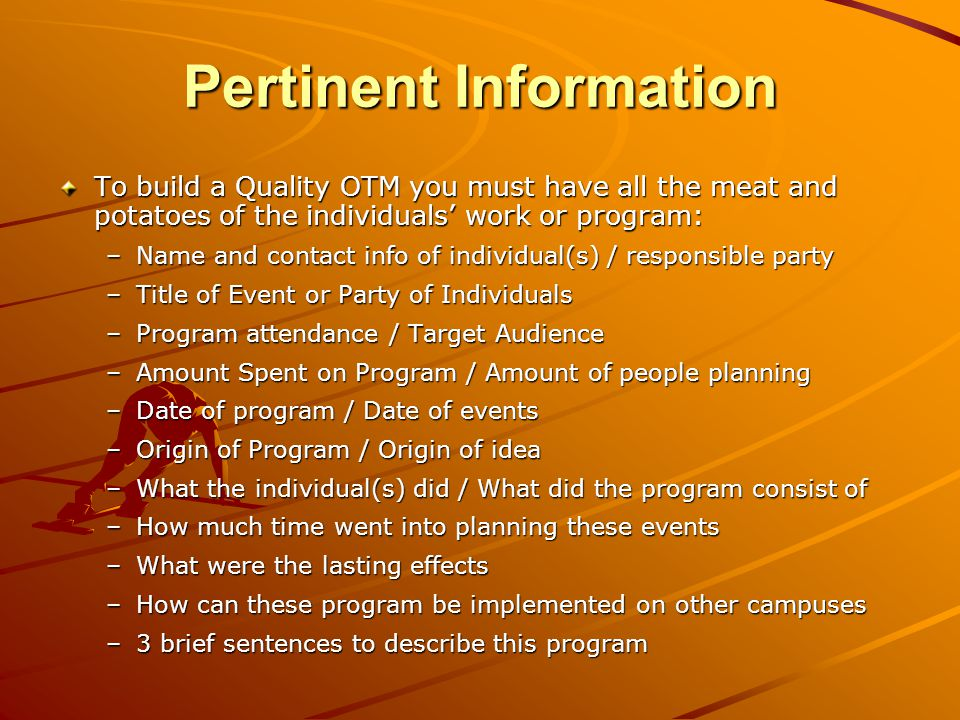 To build a Quality OTM you must have all the meat and potatoes of the individuals work or program: –Name and contact info of individual(s) / responsible party –Title of Event or Party of Individuals –Program attendance / Target Audience –Amount Spent on Program / Amount of people planning –Date of program / Date of events –Origin of Program / Origin of idea –What the individual(s) did / What did the program consist of –How much time went into planning these events –What were the lasting effects –How can these program be implemented on other campuses –3 brief sentences to describe this program