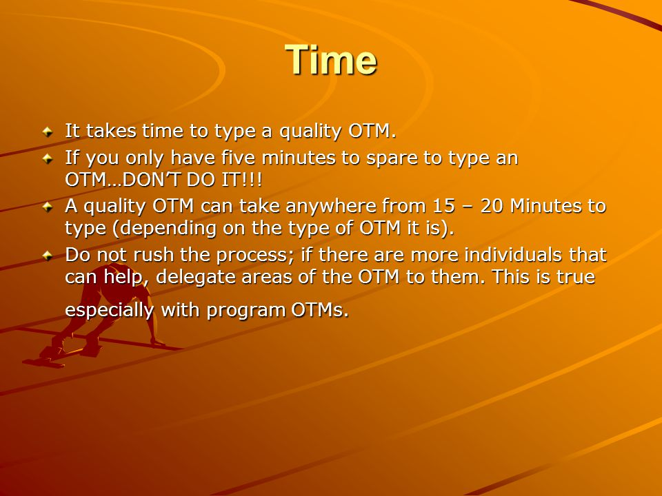Time It takes time to type a quality OTM.