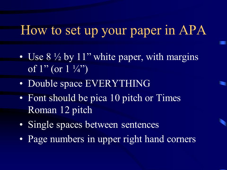 How to set up your paper in APA Use 8 ½ by 11 white paper, with margins of 1 (or 1 ¼) Double space EVERYTHING Font should be pica 10 pitch or Times Ro