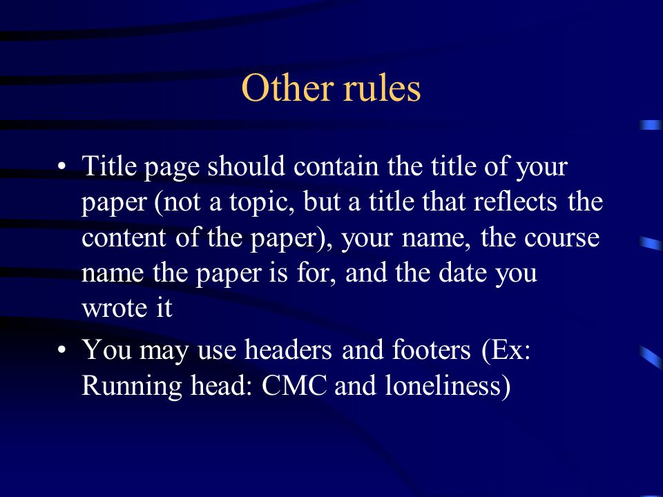 Other rules Title page should contain the title of your paper (not a topic, but a title that reflects the content of the paper), your name, the course name the paper is for, and the date you wrote it You may use headers and footers (Ex: Running head: CMC and loneliness)