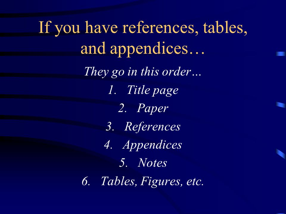 If you have references, tables, and appendices… They go in this order… 1.Title page 2.Paper 3.References 4.Appendices 5.Notes 6.Tables, Figures, etc.