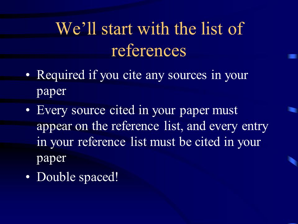 Well start with the list of references Required if you cite any sources in your paper Every source cited in your paper must appear on the reference list, and every entry in your reference list must be cited in your paper Double spaced!