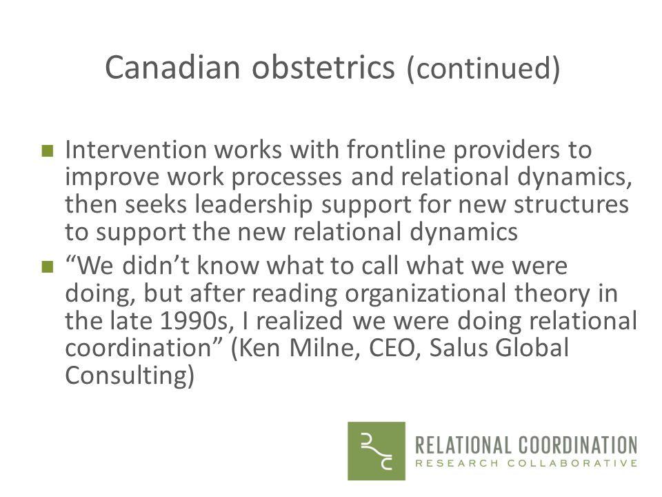 Canadian obstetrics (continued) n Intervention works with frontline providers to improve work processes and relational dynamics, then seeks leadership support for new structures to support the new relational dynamics n We didnt know what to call what we were doing, but after reading organizational theory in the late 1990s, I realized we were doing relational coordination (Ken Milne, CEO, Salus Global Consulting)