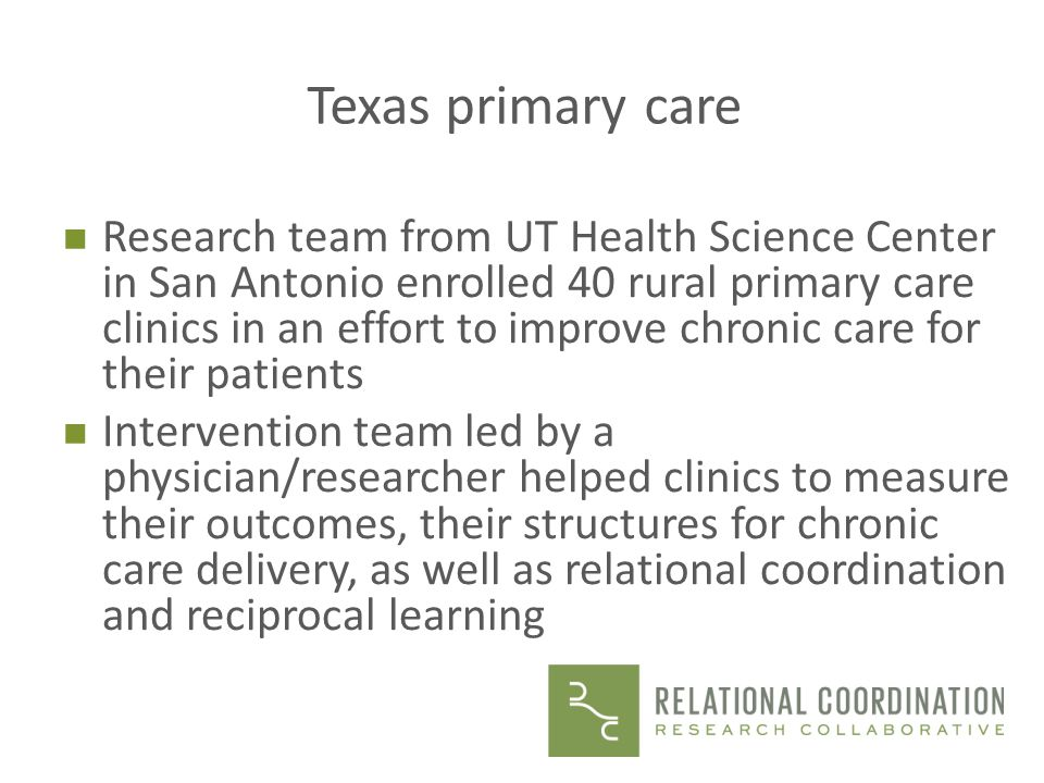 Texas primary care n Research team from UT Health Science Center in San Antonio enrolled 40 rural primary care clinics in an effort to improve chronic care for their patients n Intervention team led by a physician/researcher helped clinics to measure their outcomes, their structures for chronic care delivery, as well as relational coordination and reciprocal learning