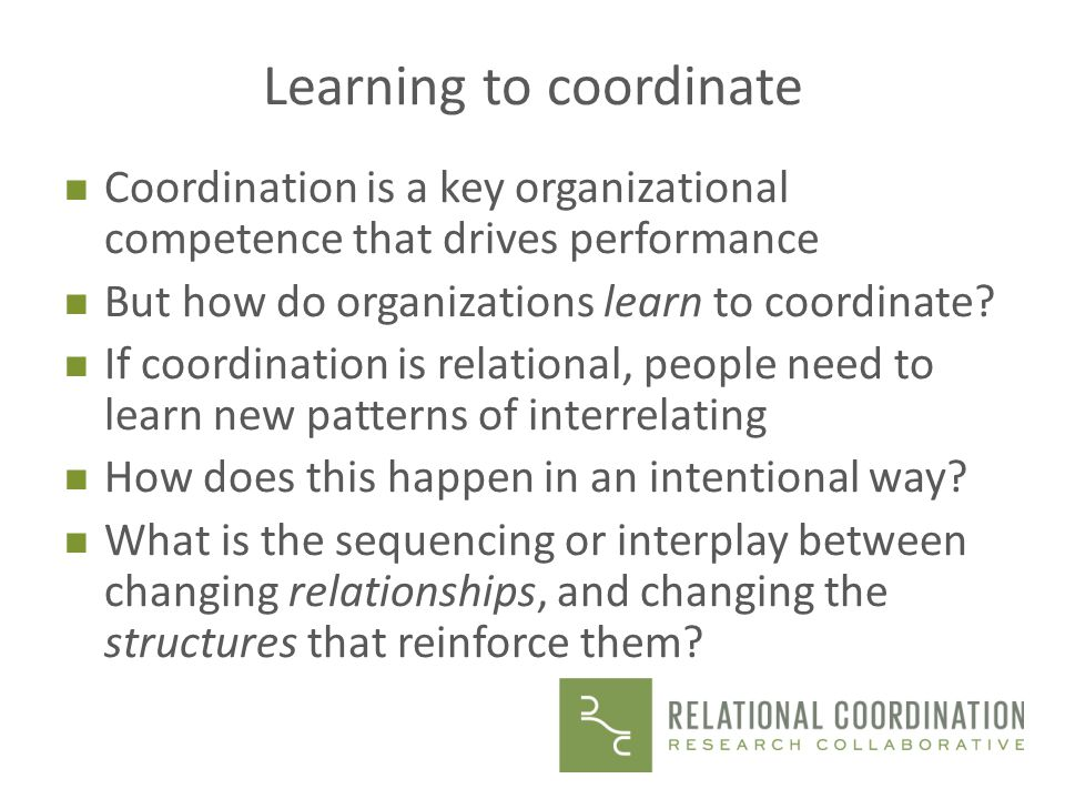 Learning to coordinate n Coordination is a key organizational competence that drives performance n But how do organizations learn to coordinate.