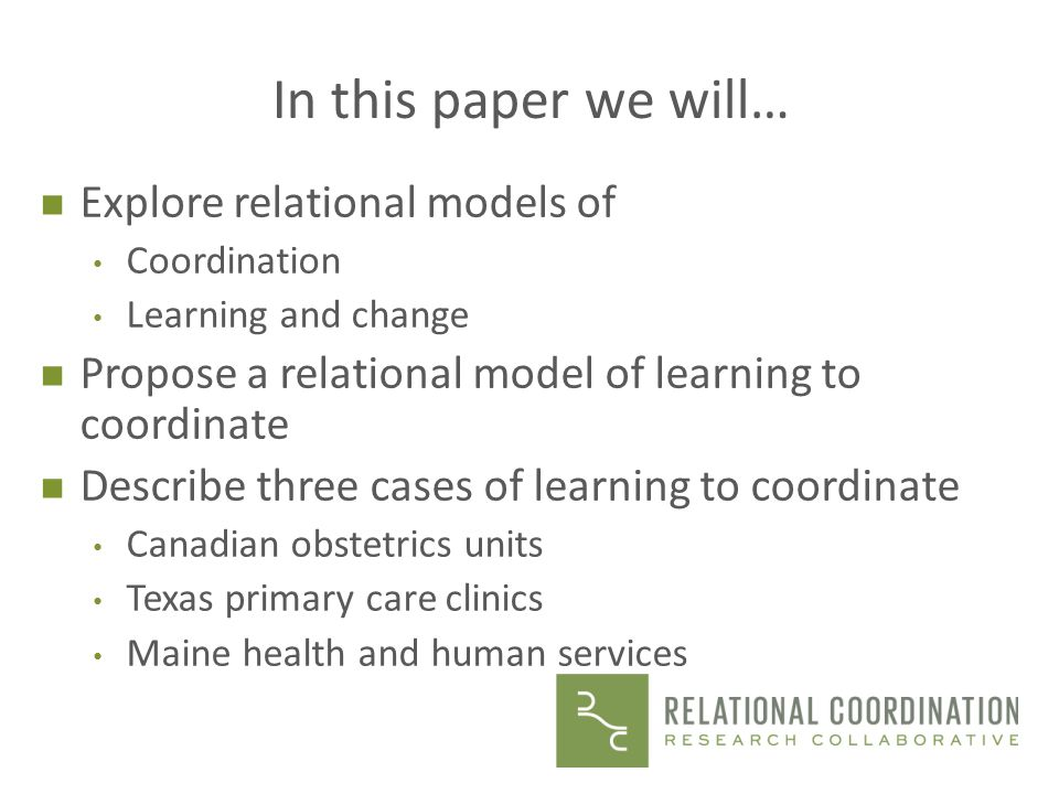 In this paper we will… n Explore relational models of Coordination Learning and change n Propose a relational model of learning to coordinate n Describe three cases of learning to coordinate Canadian obstetrics units Texas primary care clinics Maine health and human services