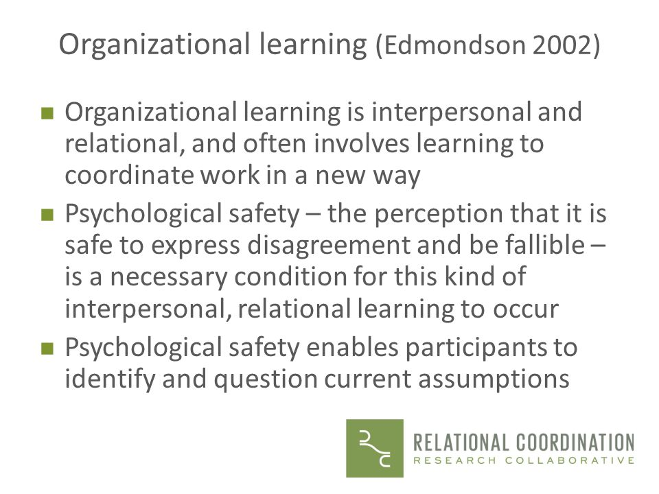 Organizational learning (Edmondson 2002) n Organizational learning is interpersonal and relational, and often involves learning to coordinate work in a new way n Psychological safety – the perception that it is safe to express disagreement and be fallible – is a necessary condition for this kind of interpersonal, relational learning to occur n Psychological safety enables participants to identify and question current assumptions