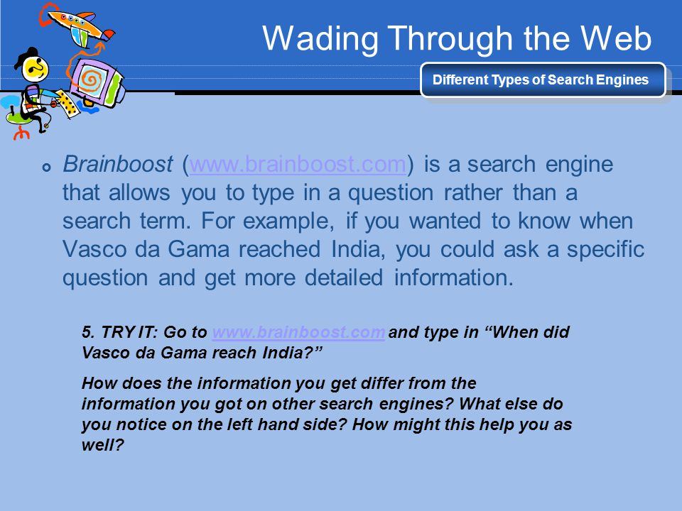 Wading Through the Web Different Types of Search Engines Brainboost (www.brainboost.com) is a search engine that allows you to type in a question rath