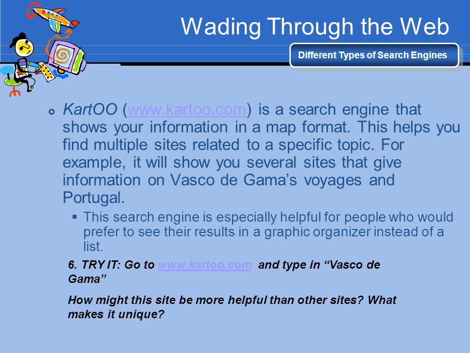 Wading Through the Web Different Types of Search Engines KartOO (www.kartoo.com) is a search engine that shows your information in a map format. This