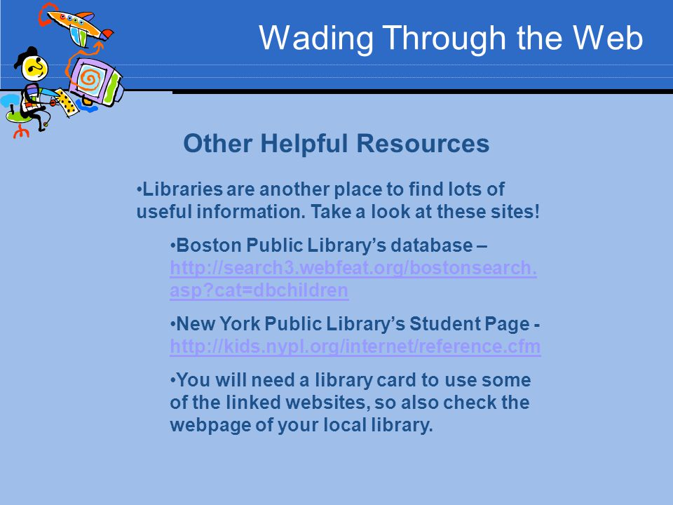 Wading Through the Web Other Helpful Resources Libraries are another place to find lots of useful information. Take a look at these sites! Boston Publ