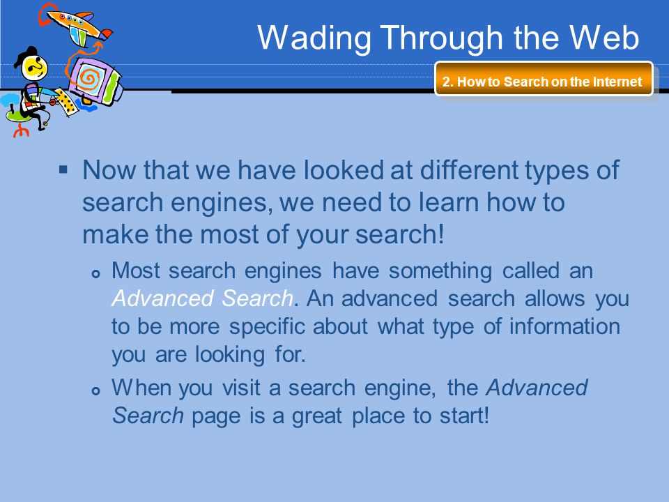 Wading Through the Web 2. How to Search on the Internet Now that we have looked at different types of search engines, we need to learn how to make the