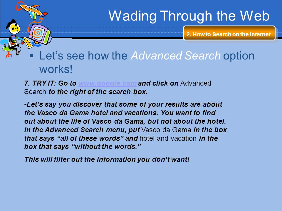 Wading Through the Web 7. TRY IT: Go to www.google.com and click on Advanced Search to the right of the search box.www.google.com -Lets say you discov