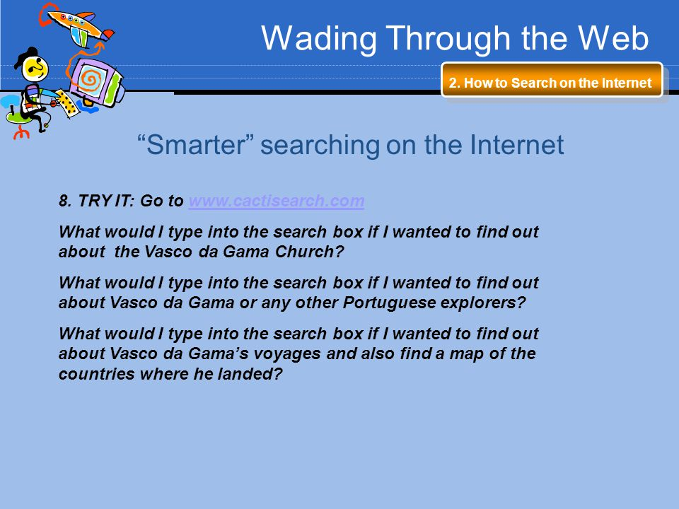 Wading Through the Web 2. How to Search on the Internet Smarter searching on the Internet 8. TRY IT: Go to www.cactisearch.comwww.cactisearch.com What