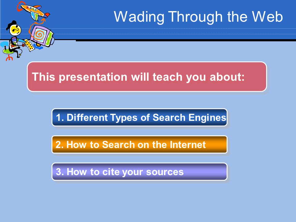 Wading Through the Web 1. Different Types of Search Engines 2. How to Search on the Internet 3. How to cite your sources This presentation will teach