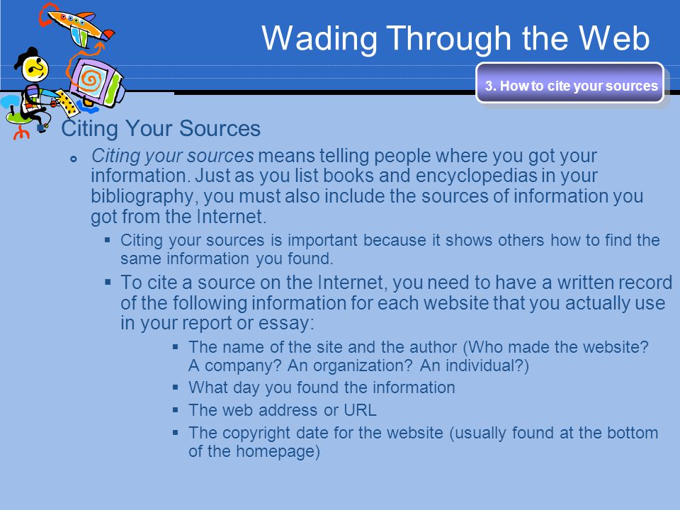 Wading Through the Web 3. How to cite your sources Citing Your Sources Citing your sources means telling people where you got your information. Just a