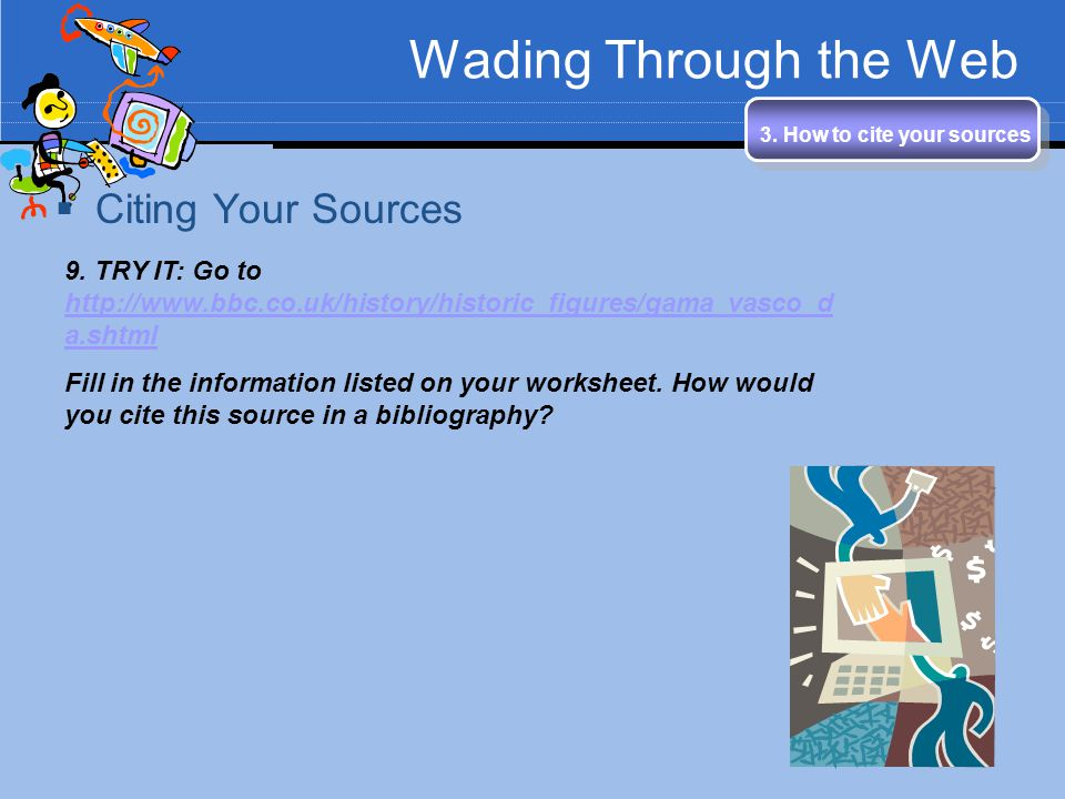 Wading Through the Web 3. How to cite your sources Citing Your Sources 9. TRY IT: Go to http://www.bbc.co.uk/history/historic_figures/gama_vasco_d a.s
