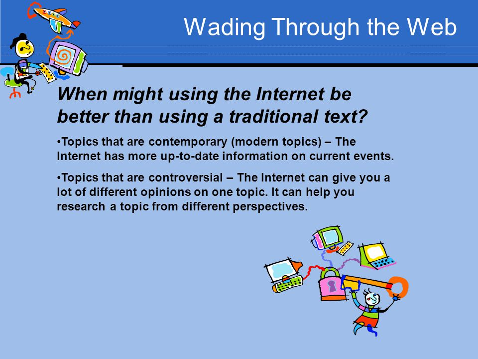 Wading Through the Web When might using the Internet be better than using a traditional text? Topics that are contemporary (modern topics) – The Inter