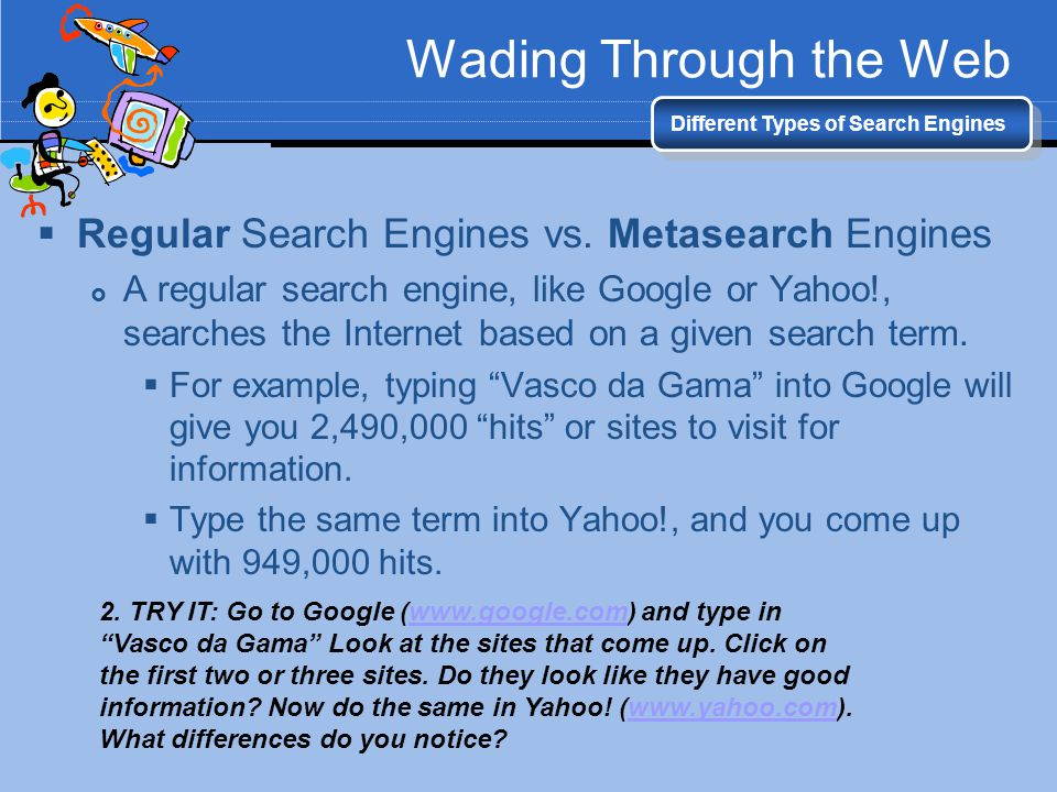 Wading Through the Web Different Types of Search Engines Regular Search Engines vs. Metasearch Engines A regular search engine, like Google or Yahoo!,