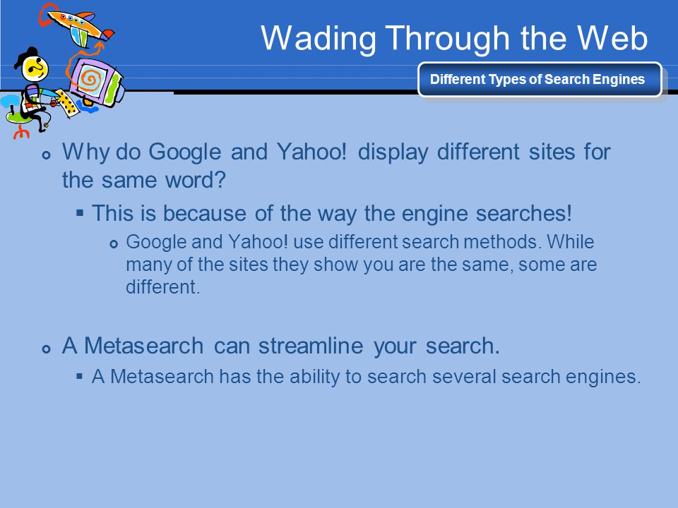 Wading Through the Web Different Types of Search Engines Why do Google and Yahoo! display different sites for the same word? This is because of the wa