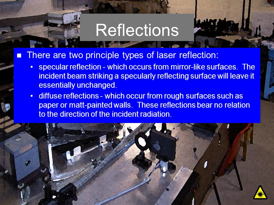 Imperial College Safety Unit - Introduction to laser safety - 11 Reflections n There are two principle types of laser reflection: specular reflection