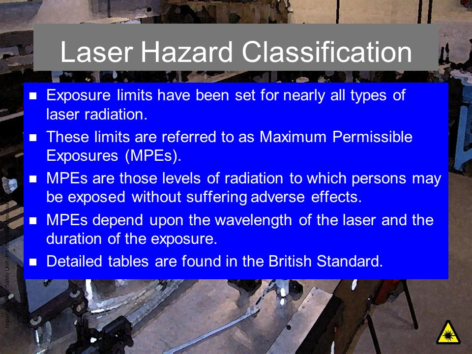 Imperial College Safety Unit - Introduction to laser safety - 15 Laser Hazard Classification n Exposure limits have been set for nearly all types of l