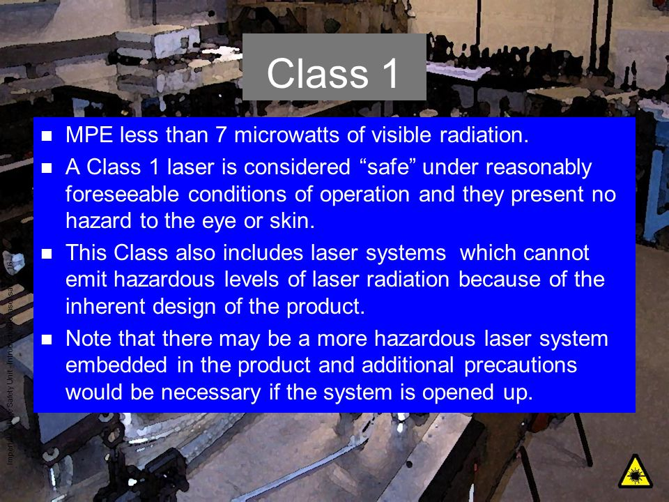 Imperial College Safety Unit - Introduction to laser safety - 16 Class 1 n MPE less than 7 microwatts of visible radiation. n A Class 1 laser is consi