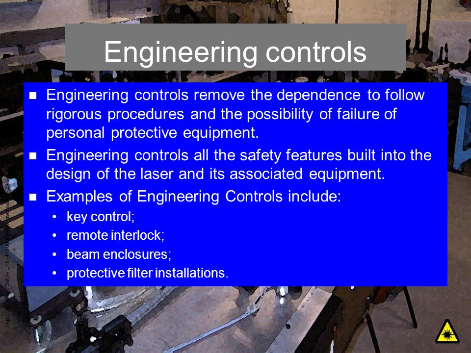 Imperial College Safety Unit - Introduction to laser safety - 23 Engineering controls n Engineering controls remove the dependence to follow rigorous