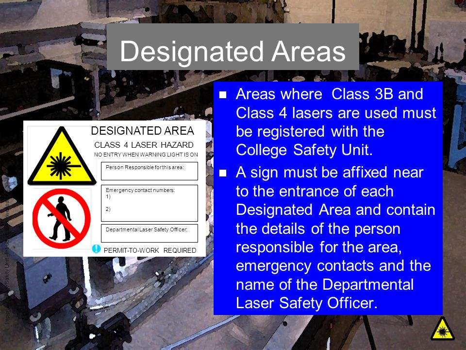 Imperial College Safety Unit - Introduction to laser safety - 30 Designated Areas n Areas where Class 3B and Class 4 lasers are used must be registere