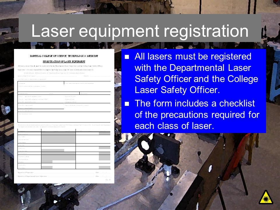 Imperial College Safety Unit - Introduction to laser safety - 31 Laser equipment registration n All lasers must be registered with the Departmental La