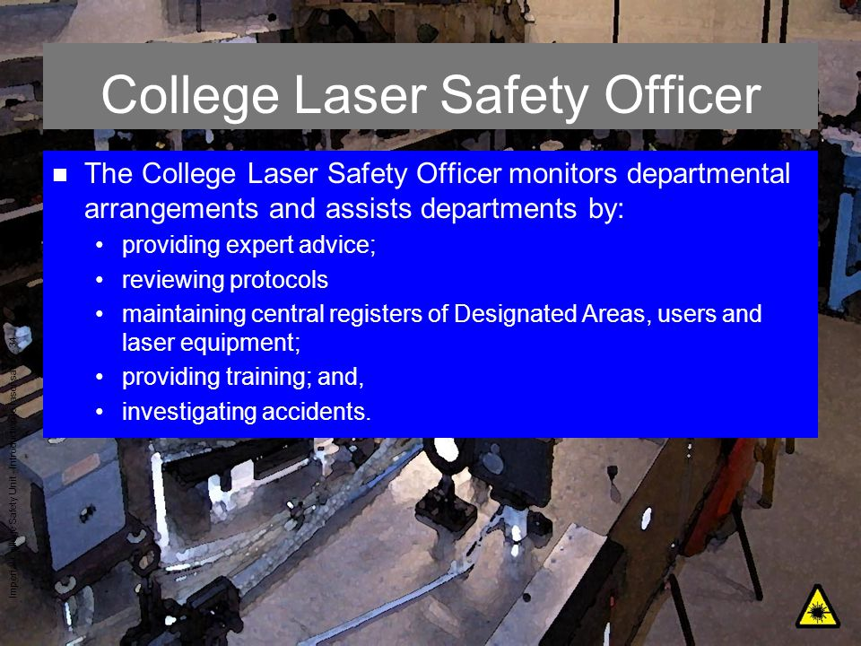 Imperial College Safety Unit - Introduction to laser safety - 34 College Laser Safety Officer n The College Laser Safety Officer monitors departmental